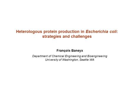 Heterologous protein production in Escherichia coli: strategies and challenges François Baneyx Department of Chemical Engineering and Bioengineering University.