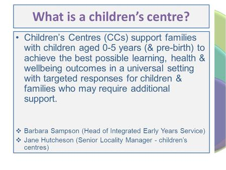 What is a children's centre? Children's Centres (CCs) support families with children aged 0-5 years (& pre-birth) to achieve the best possible learning,