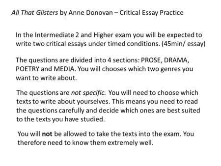 In the Intermediate 2 and Higher exam you will be expected to write two critical essays under timed conditions. (45min/ essay) All That Glisters by Anne.