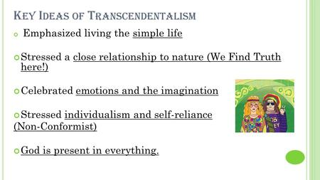 K EY I DEAS OF T RANSCENDENTALISM Emphasized living the simple life Stressed a close relationship to nature (We Find Truth here!) Celebrated emotions and.