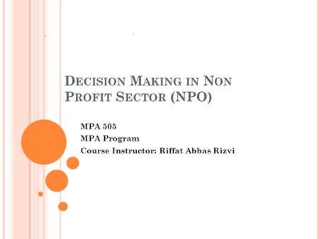 D ECISION M AKING IN N ON P ROFIT S ECTOR (NPO) MPA 505 MPA Program Course Instructor: Riffat Abbas Rizvi.