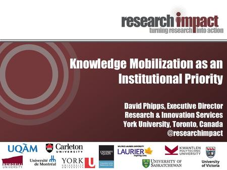 Knowledge Mobilization as an Institutional Priority David Phipps, Executive Director Research & Innovation Services York University, Toronto,