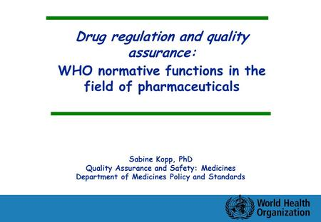 Drug regulation and quality assurance: WHO normative functions in the field of pharmaceuticals Sabine Kopp, PhD Quality Assurance and Safety: Medicines.