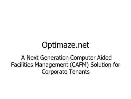 Optimaze.net A Next Generation Computer Aided Facilities Management (CAFM) Solution for Corporate Tenants.