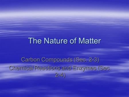 The Nature of Matter Carbon Compounds (Sec. 2-3) Chemical Reactions and Enzymes (Sec. 2-4)