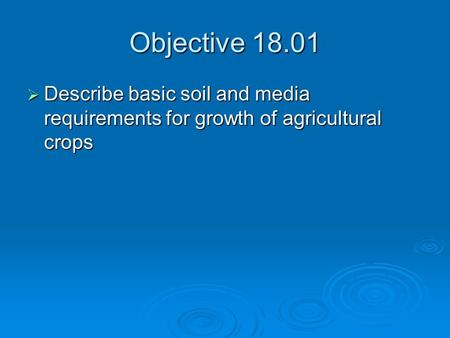 Objective 18.01  Describe basic soil and media requirements for growth of agricultural crops.