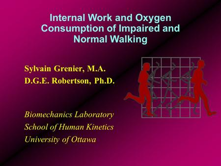 Internal Work and Oxygen Consumption of Impaired and Normal Walking Sylvain Grenier, M.A. D.G.E. Robertson, Ph.D. Biomechanics Laboratory School of Human.
