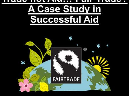 Trade not Aid… Fair Trade? A Case Study in Successful Aid.
