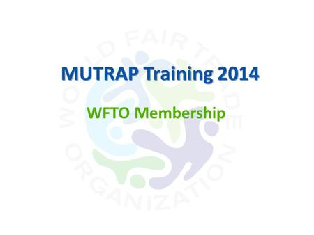 WFTO Membership MUTRAP Training 2014. Benefits of Membership Access to all information relating to WFTO Support in striving for best practices using the.