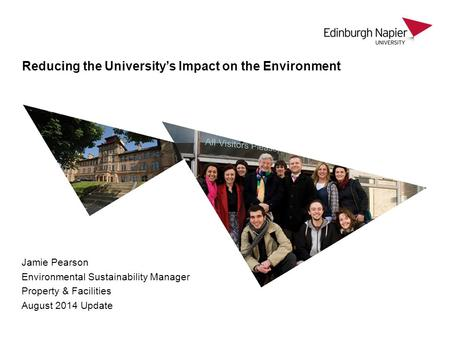 Jamie Pearson Environmental Sustainability Manager Property & Facilities August 2014 Update Reducing the University's Impact on the Environment.