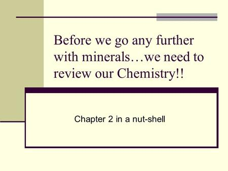 Before we go any further with minerals…we need to review our Chemistry!! Chapter 2 in a nut-shell.
