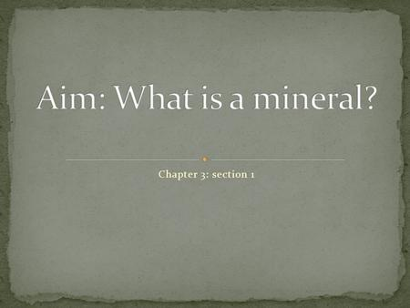 Chapter 3: section 1. A mineral is a naturally occurring, inorganic solid with a definite chemical composition and an orderly arrangement of atoms. ***All.