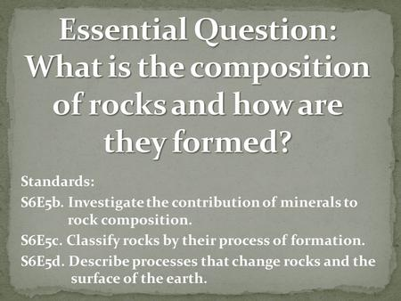 Standards: S6E5b. Investigate the contribution of minerals to rock composition. S6E5c. Classify rocks by their process of formation. S6E5d. Describe processes.