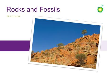 Rocks and Fossils BP Schools Link. Pic 1 BP Schools Link – Rocks and Fossils 2.