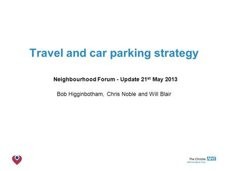 The Christie NHS Foundation Trust Travel and car parking strategy Neighbourhood Forum - Update 21 st May 2013 Bob Higginbotham, Chris Noble and Will Blair.