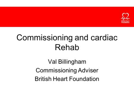Commissioning and cardiac Rehab Val Billingham Commissioning Adviser British Heart Foundation.