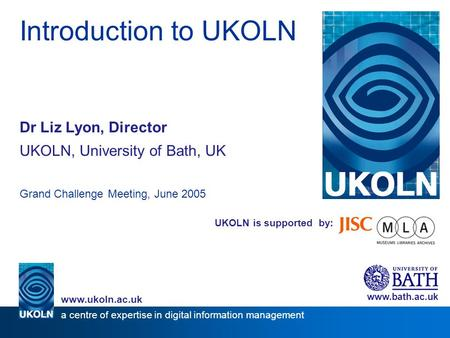 UKOLN is supported by: Introduction to UKOLN Dr Liz Lyon, Director UKOLN, University of Bath, UK Grand Challenge Meeting, June 2005 www.bath.ac.uk a centre.