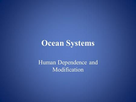 Ocean Systems Human Dependence and Modification. Our Oceans Over 70% of our planet is ocean. 97% of the water on Earth is ocean water Ocean systems –systems.