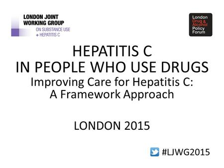 #LJWG2015 HEPATITIS C IN PEOPLE WHO USE DRUGS Improving Care for Hepatitis C: A Framework Approach LONDON 2015.