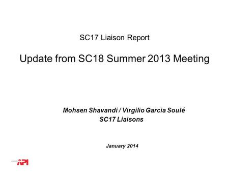 WG or TG # SC17 Liaison Report Mohsen Shavandi / Virgilio Garcia Soulé SC17 Liaisons Update from SC18 Summer 2013 Meeting January 2014.