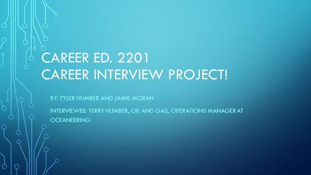 CAREER ED. 2201 CAREER INTERVIEW PROJECT! BY: TYLER HUMBER AND JAMIE MORAN INTERVIEWEE: TERRY HUMBER, OIL AND GAS, OPERATIONS MANAGER AT OCEANEERING.