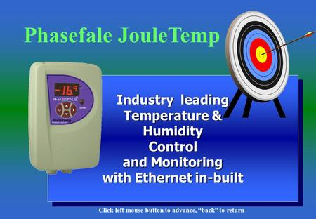 "1 Industry leading Temperature & Humidity Control and Monitoring with Ethernet in-built Phasefale JouleTemp Click left mouse button to advance, ""back"""