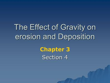 The Effect of Gravity on erosion and Deposition Chapter 3 Section 4.