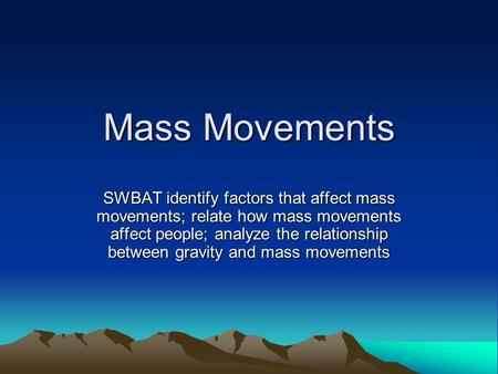 Mass Movements SWBAT identify factors that affect mass movements; relate how mass movements affect people; analyze the relationship between gravity and.
