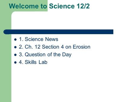 Welcome to Science 12/2 1. Science News 2. Ch. 12 Section 4 on Erosion 3. Question of the Day 4. Skills Lab.