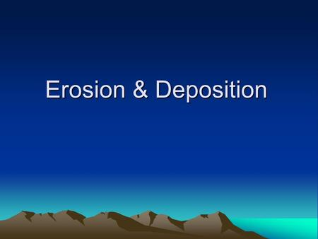 Erosion & Deposition. Erosion and Deposition Weathering –the process by which natural forces break down rock and soil.
