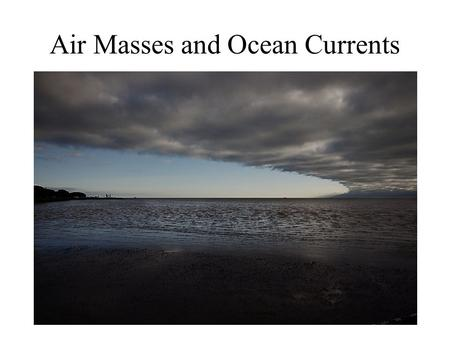Air Masses and Ocean Currents. Air Masses – large volumes of air with similar temperature and humidity -move due to changing pressure conditions Wind.