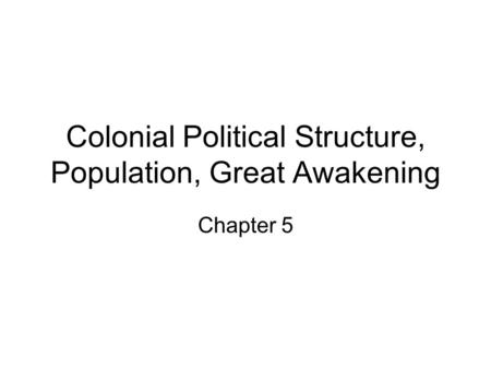 Colonial Political Structure, Population, Great Awakening Chapter 5.
