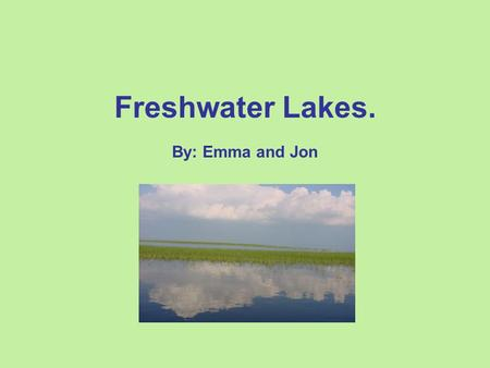 Freshwater Lakes. By: Emma and Jon. Location: Our biome is freshwater lakes. They are located throughout the globe. Some in more areas than other but.