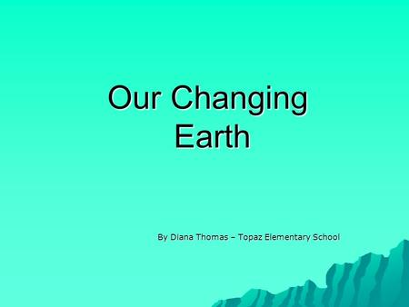 Our Changing Earth By Diana Thomas – Topaz Elementary School.
