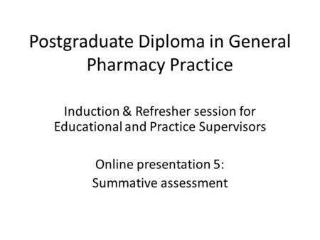 Postgraduate Diploma in General Pharmacy Practice Induction & Refresher session for Educational and Practice Supervisors Online presentation 5: Summative.