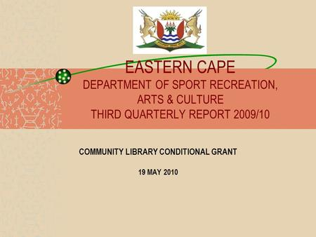 EASTERN CAPE DEPARTMENT OF SPORT RECREATION, ARTS & CULTURE THIRD QUARTERLY REPORT 2009/10 COMMUNITY LIBRARY CONDITIONAL GRANT 19 MAY 2010.
