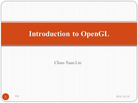 Chun-Yuan Lin Introduction to OpenGL 2015/12/19 1 CG.
