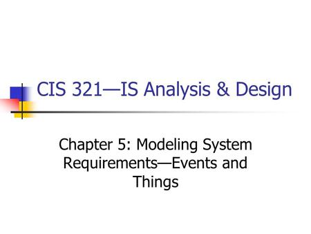 CIS 321—IS Analysis & Design Chapter 5: Modeling System Requirements—Events and Things.