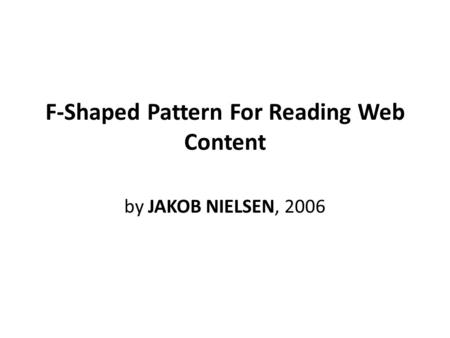F-Shaped Pattern For Reading Web Content by JAKOB NIELSEN, 2006.
