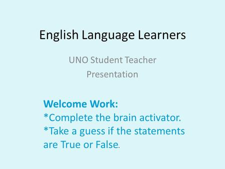 English Language Learners UNO Student Teacher Presentation Welcome Work: *Complete the brain activator. *Take a guess if the statements are True or False.