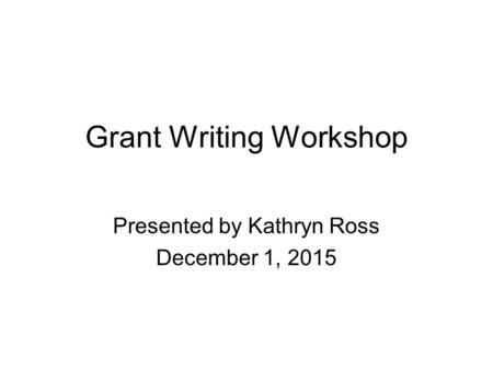 Grant Writing Workshop Presented by Kathryn Ross December 1, 2015.