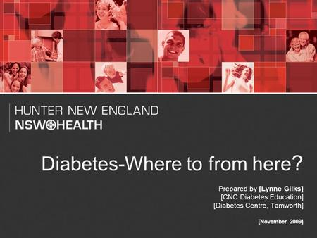 1 Diabetes-Where to from here ? Prepared by [Lynne Gilks] [CNC Diabetes Education] [Diabetes Centre, Tamworth] [November 2009]