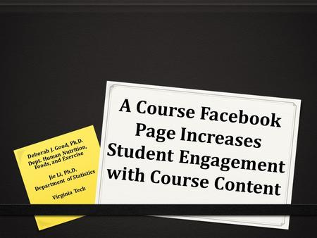 A Course Facebook Page Increases Student Engagement with Course Content Deborah J. Good, Ph.D. Dept. Human Nutrition, Foods, and Exercise Jie Li, Ph.D.