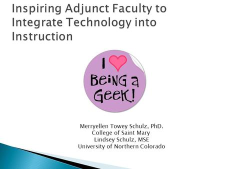 Inspiring Adjunct Faculty to Integrate Technology into Instruction Merryellen Towey Schulz, PhD. College of Saint Mary Lindsey Schulz, MSE University of.