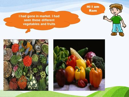 I had gone in market. I had seen these different vegetables and fruits Hi I am Ram.