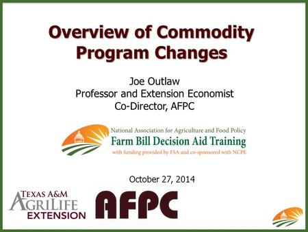 Overview of Commodity Program Changes Joe Outlaw Professor and Extension Economist Co-Director, AFPC October 27, 2014.