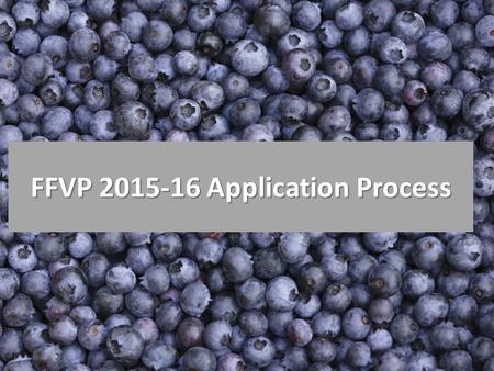 FFVP 2015-16 Application Process. Application Process Be sure to complete the entire application process by the deadline. Before you apply make sure you.