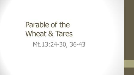 Parable of the Wheat & Tares Mt.13:24-30, 36-43. The Wheat & Tares The Context Jewish hard-heartedness, skepticism Many Jews were refusing Christ in spite.