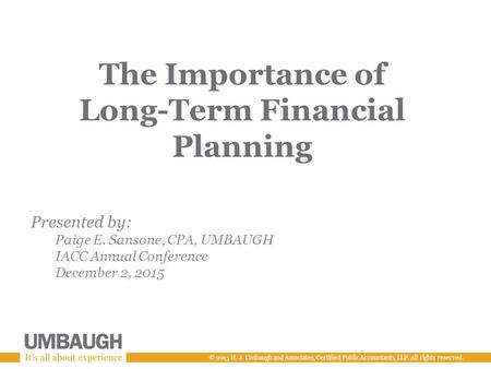 © 2015 H. J. Umbaugh and Associates, Certified Public Accountants, LLP. All rights reserved. The Importance of Long-Term Financial Planning Presented by: