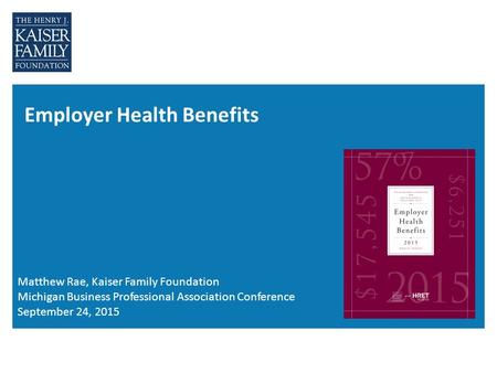 Employer Health Benefits Matthew Rae, Kaiser Family Foundation Michigan Business Professional Association Conference September 24, 2015.